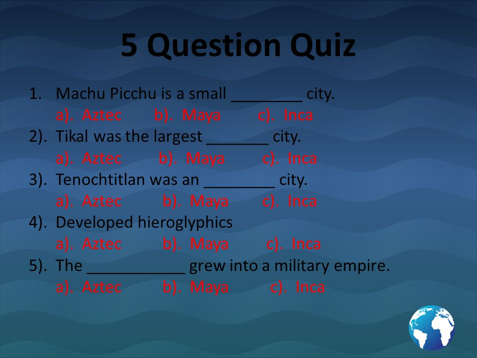 5 Question Quiz 1.Machu Picchu is a small ________ city. a). Aztec b). Maya c). Inca 2). Tikal was the largest _______ city. a). Aztec b). Maya c). In