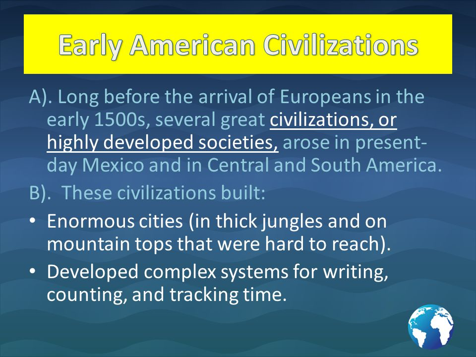 A). Long before the arrival of Europeans in the early 1500s, several great civilizations, or highly developed societies, arose in present- day Mexico