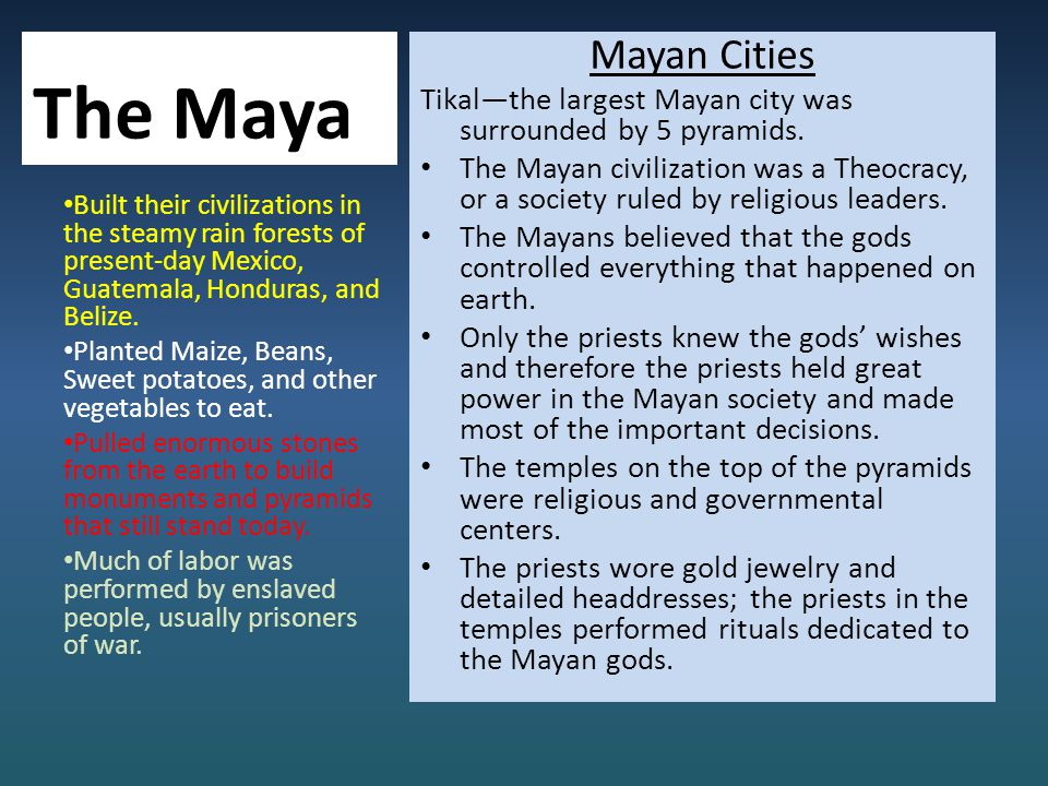 The Maya Mayan Cities Tikal—the largest Mayan city was surrounded by 5 pyramids. The Mayan civilization was a Theocracy, or a society ruled by religio