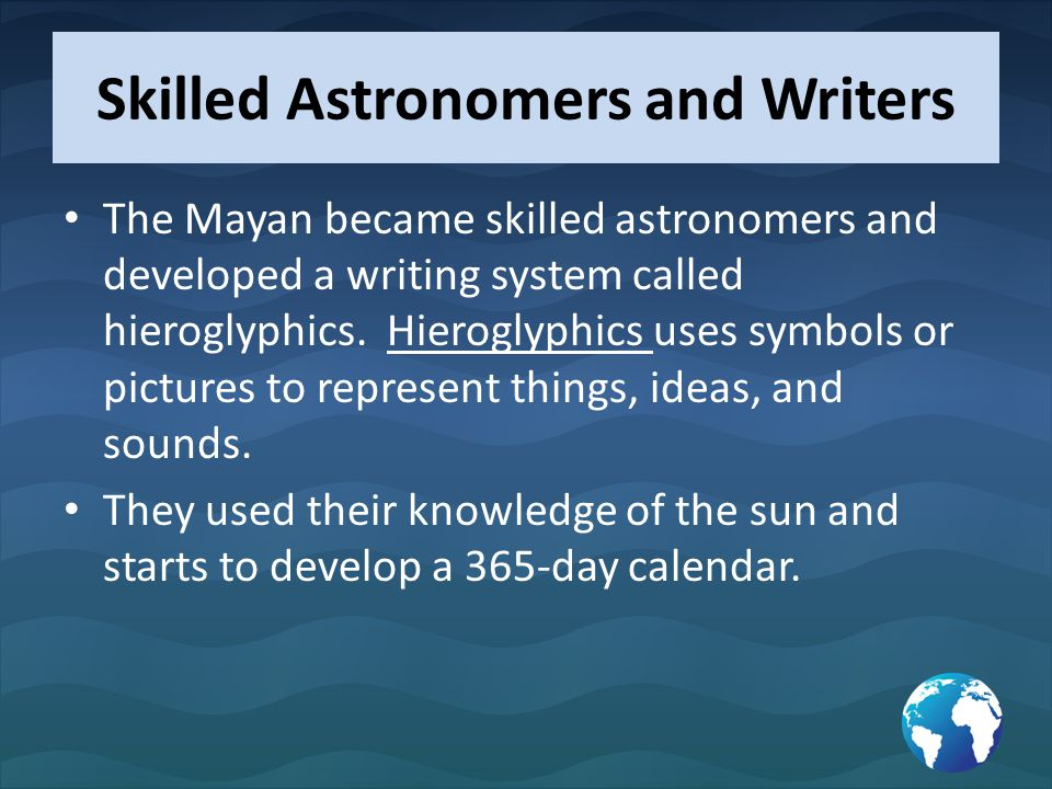 Skilled Astronomers and Writers The Mayan became skilled astronomers and developed a writing system called hieroglyphics. Hieroglyphics uses symbols o