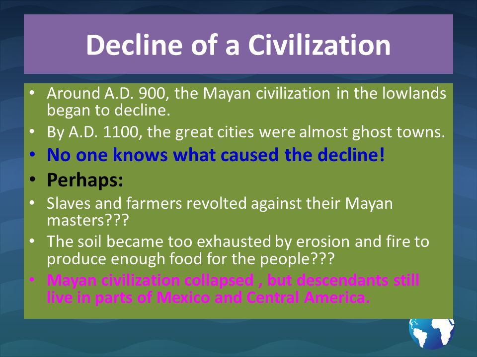 Decline of a Civilization Around A.D. 900, the Mayan civilization in the lowlands began to decline. By A.D. 1100, the great cities were almost ghost t