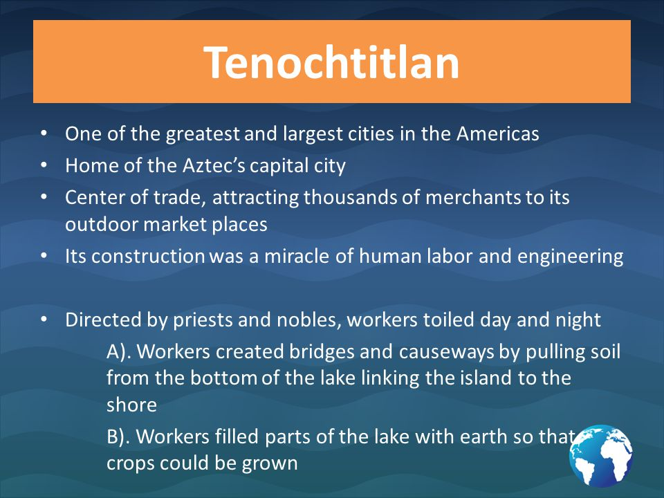 Tenochtitlan One of the greatest and largest cities in the Americas Home of the Aztec's capital city Center of trade, attracting thousands of merchant