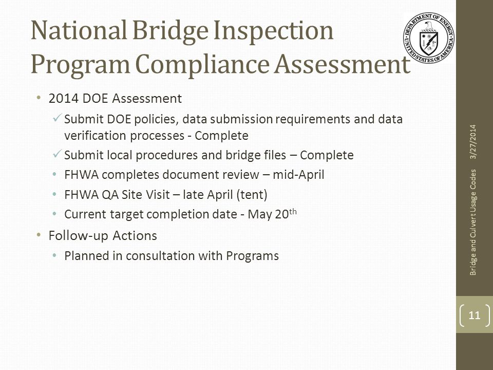 National Bridge Inspection Program Compliance Assessment 2014 DOE Assessment Submit DOE policies, data submission requirements and data verification processes - Complete Submit local procedures and bridge files – Complete FHWA completes document review – mid-April FHWA QA Site Visit – late April (tent) Current target completion date - May 20 th Follow-up Actions Planned in consultation with Programs 3/27/2014 Bridge and Culvert Usage Codes 11