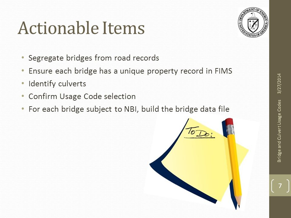 Actionable Items Segregate bridges from road records Ensure each bridge has a unique property record in FIMS Identify culverts Confirm Usage Code selection For each bridge subject to NBI, build the bridge data file 3/27/2014 Bridge and Culvert Usage Codes 7