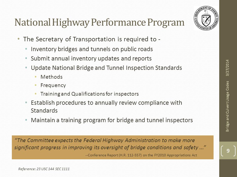 National Highway Performance Program The Secretary of Transportation is required to - Inventory bridges and tunnels on public roads Submit annual inventory updates and reports Update National Bridge and Tunnel Inspection Standards Methods Frequency Training and Qualifications for inspectors Establish procedures to annually review compliance with Standards Maintain a training program for bridge and tunnel inspectors 3/27/2014 Bridge and Culvert Usage Codes 9 Reference: 23 USC 144 SEC 1111 The Committee expects the Federal Highway Administration to make more significant progress in improving its oversight of bridge conditions and safety... --Conference Report (H.R.