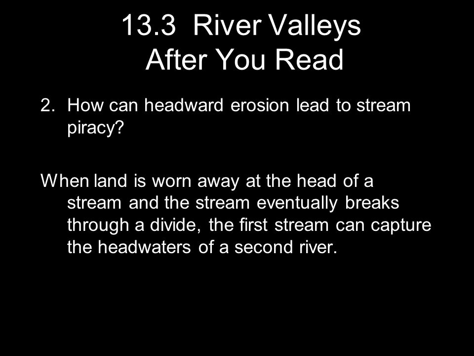 2.How can headward erosion lead to stream piracy? When land is worn away at the head of a stream and the stream eventually breaks through a divide, th