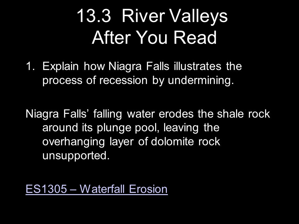 1.Explain how Niagra Falls illustrates the process of recession by undermining. Niagra Falls' falling water erodes the shale rock around its plunge po