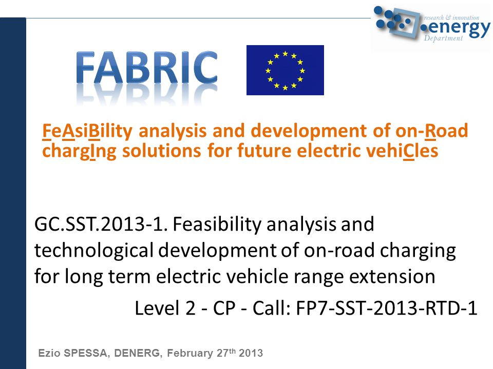 Ezio SPESSA, DENERG, February 27 th 2013 FeAsiBility analysis and development of on-Road chargIng solutions for future electric vehiCles GC.SST.2013-1.