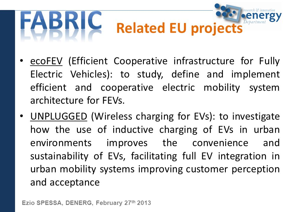 Ezio SPESSA, DENERG, February 27 th 2013 Related EU projects ecoFEV (Efficient Cooperative infrastructure for Fully Electric Vehicles): to study, define and implement efficient and cooperative electric mobility system architecture for FEVs.