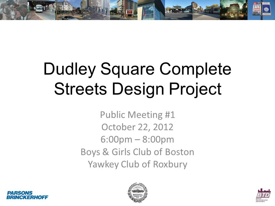 Dudley Square Complete Streets Design Project Public Meeting #1 October 22, 2012 6:00pm – 8:00pm Boys & Girls Club of Boston Yawkey Club of Roxbury