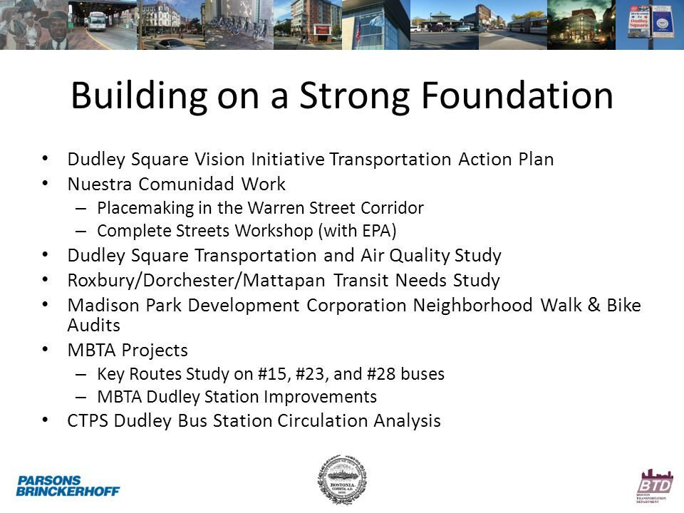 Building on a Strong Foundation Dudley Square Vision Initiative Transportation Action Plan Nuestra Comunidad Work – Placemaking in the Warren Street Corridor – Complete Streets Workshop (with EPA) Dudley Square Transportation and Air Quality Study Roxbury/Dorchester/Mattapan Transit Needs Study Madison Park Development Corporation Neighborhood Walk & Bike Audits MBTA Projects – Key Routes Study on #15, #23, and #28 buses – MBTA Dudley Station Improvements CTPS Dudley Bus Station Circulation Analysis