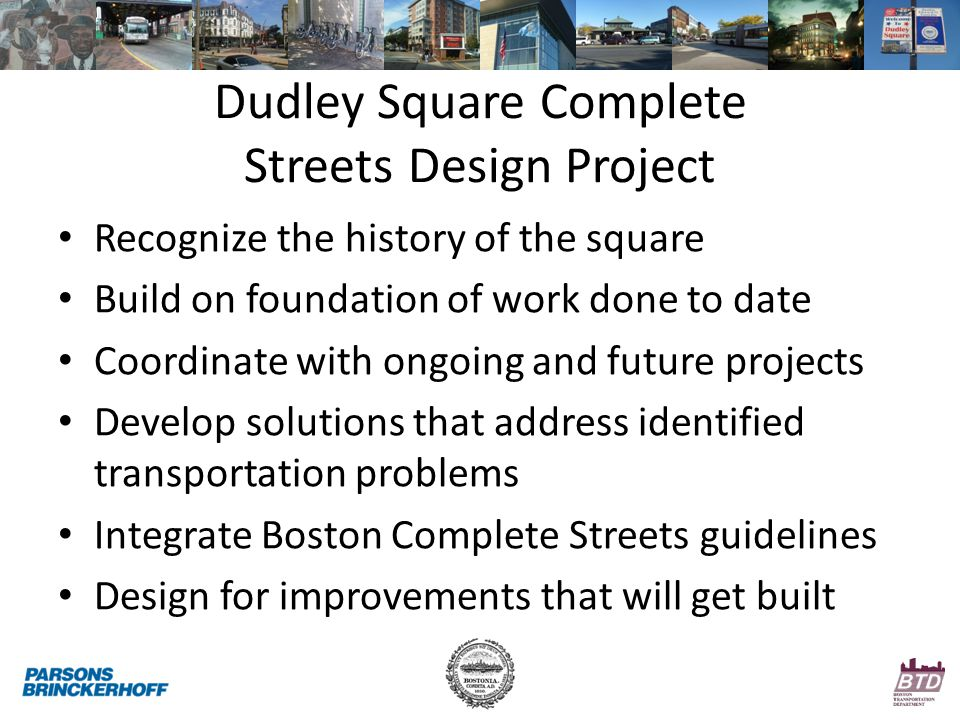 Dudley Square Complete Streets Design Project Recognize the history of the square Build on foundation of work done to date Coordinate with ongoing and future projects Develop solutions that address identified transportation problems Integrate Boston Complete Streets guidelines Design for improvements that will get built