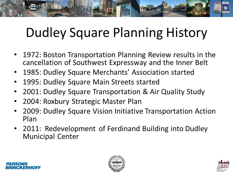Dudley Square Planning History 1972: Boston Transportation Planning Review results in the cancellation of Southwest Expressway and the Inner Belt 1985: Dudley Square Merchants' Association started 1995: Dudley Square Main Streets started 2001: Dudley Square Transportation & Air Quality Study 2004: Roxbury Strategic Master Plan 2009: Dudley Square Vision Initiative Transportation Action Plan 2011: Redevelopment of Ferdinand Building into Dudley Municipal Center