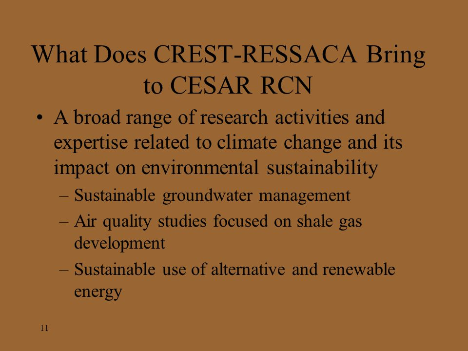 What Does CREST-RESSACA Bring to CESAR RCN A broad range of research activities and expertise related to climate change and its impact on environmental sustainability –Sustainable groundwater management –Air quality studies focused on shale gas development –Sustainable use of alternative and renewable energy 11