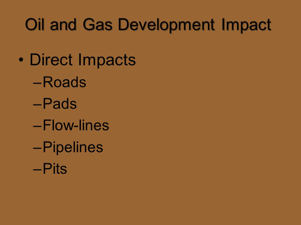 Oil and Gas Development Impact Direct Impacts –Roads –Pads –Flow-lines –Pipelines –Pits