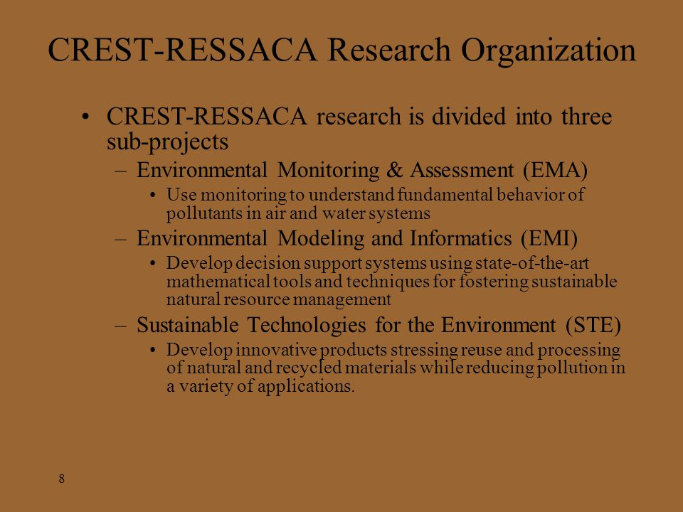 CREST-RESSACA Research Organization CREST-RESSACA research is divided into three sub-projects –Environmental Monitoring & Assessment (EMA) Use monitoring to understand fundamental behavior of pollutants in air and water systems –Environmental Modeling and Informatics (EMI) Develop decision support systems using state-of-the-art mathematical tools and techniques for fostering sustainable natural resource management –Sustainable Technologies for the Environment (STE) Develop innovative products stressing reuse and processing of natural and recycled materials while reducing pollution in a variety of applications.