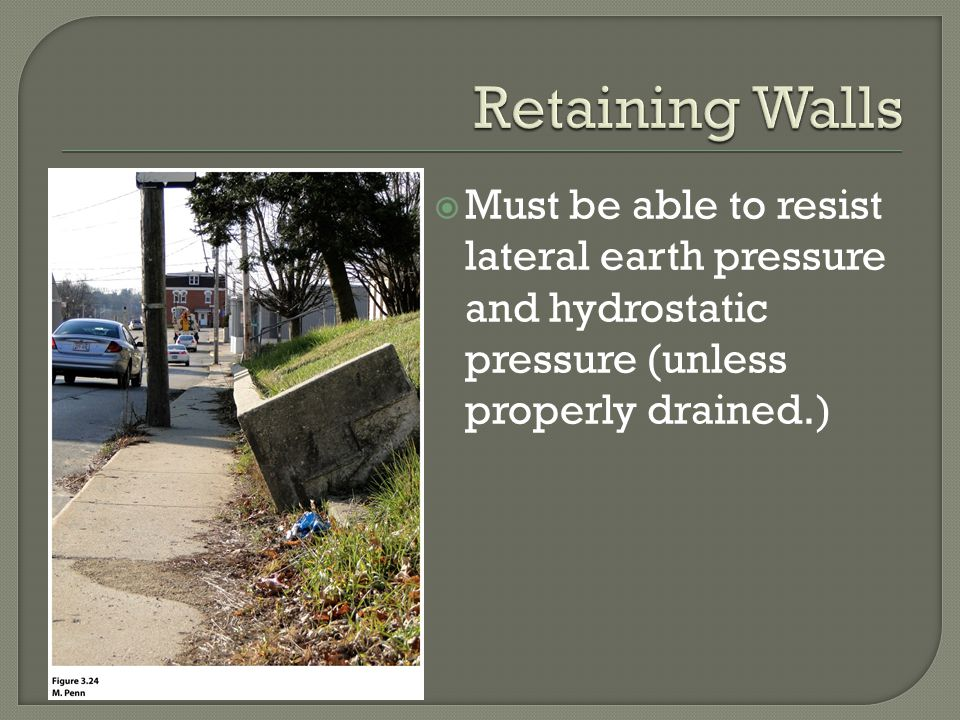  Must be able to resist lateral earth pressure and hydrostatic pressure (unless properly drained.)