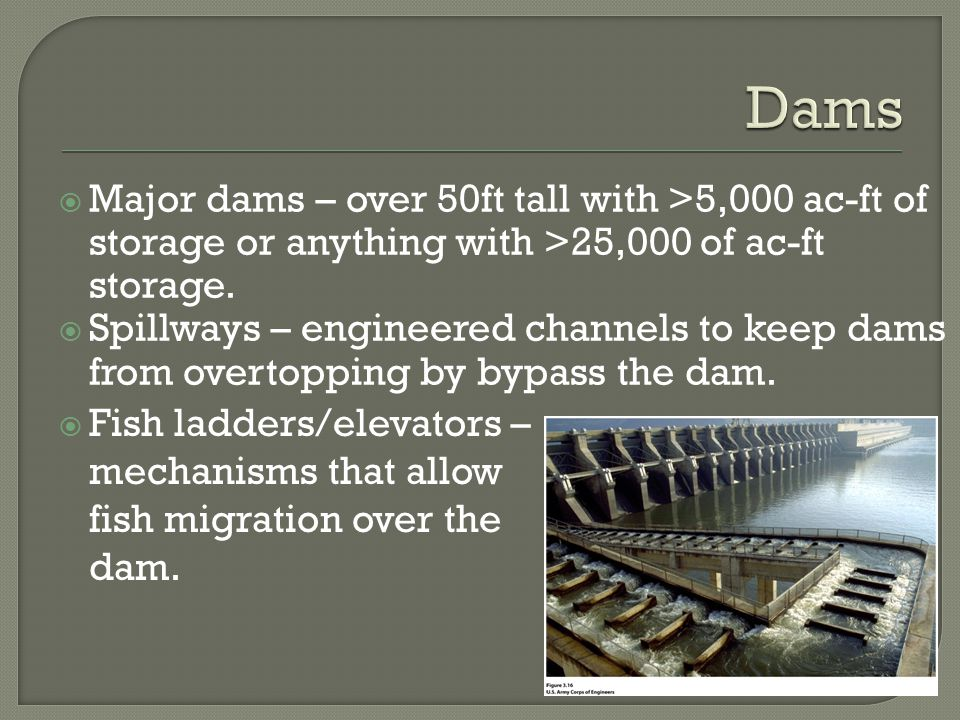  Major dams – over 50ft tall with >5,000 ac-ft of storage or anything with >25,000 of ac-ft storage.  Spillways – engineered channels to keep dams f