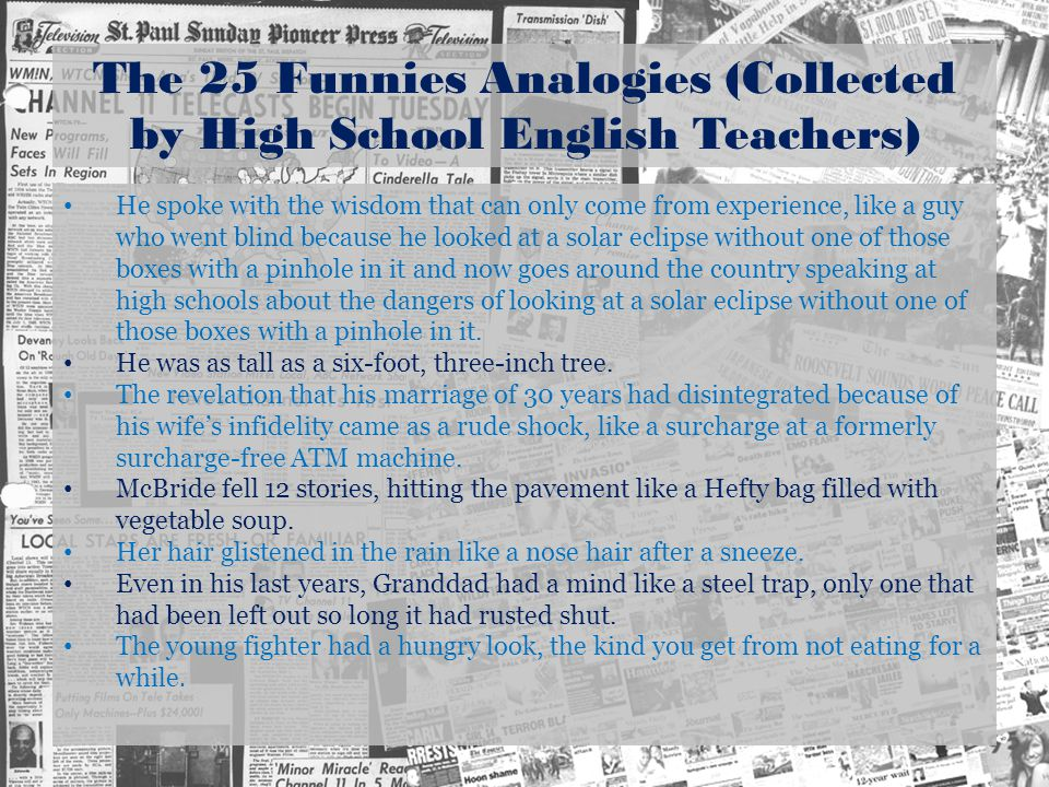 The 25 Funnies Analogies (Collected by High School English Teachers) He spoke with the wisdom that can only come from experience, like a guy who went blind because he looked at a solar eclipse without one of those boxes with a pinhole in it and now goes around the country speaking at high schools about the dangers of looking at a solar eclipse without one of those boxes with a pinhole in it.