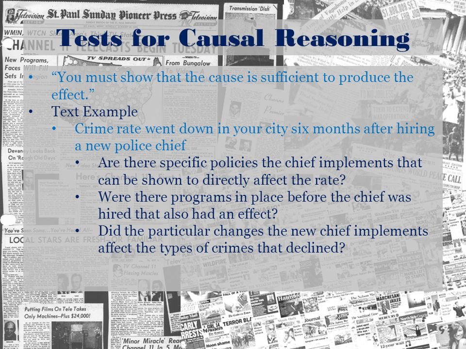 Tests for Causal Reasoning You must show that the cause is sufficient to produce the effect. Text Example Crime rate went down in your city six months after hiring a new police chief Are there specific policies the chief implements that can be shown to directly affect the rate.