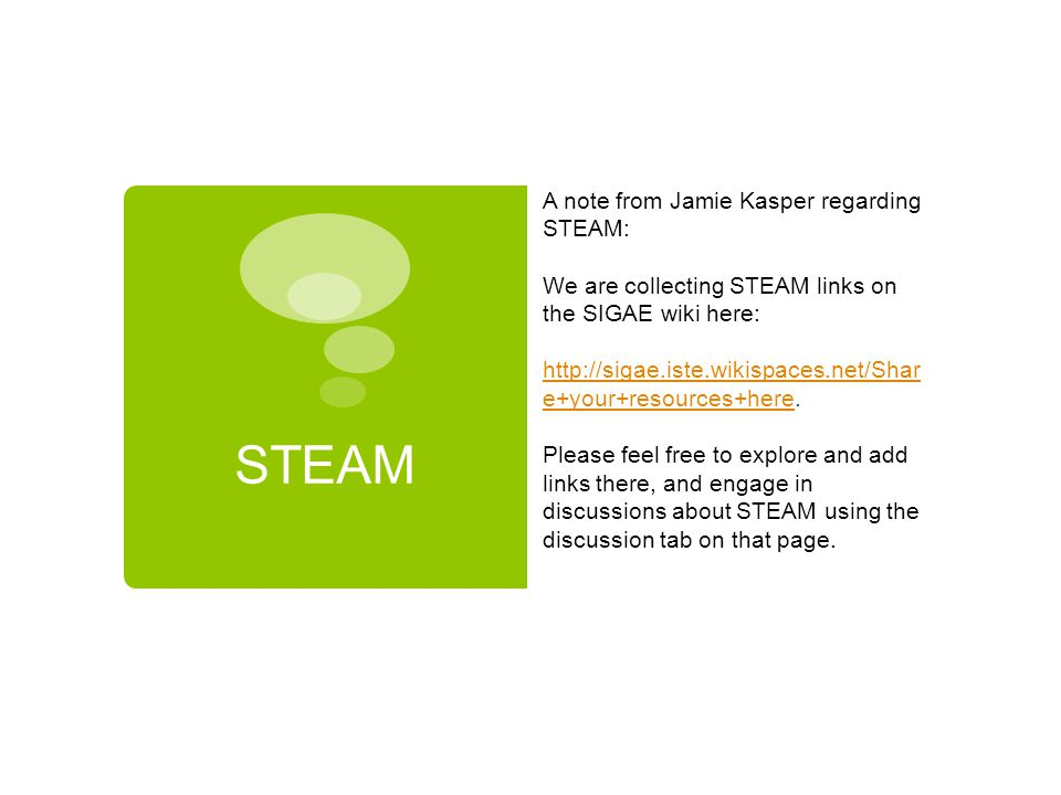 STEAM A note from Jamie Kasper regarding STEAM: We are collecting STEAM links on the SIGAE wiki here: http://sigae.iste.wikispaces.net/Shar e+your+res