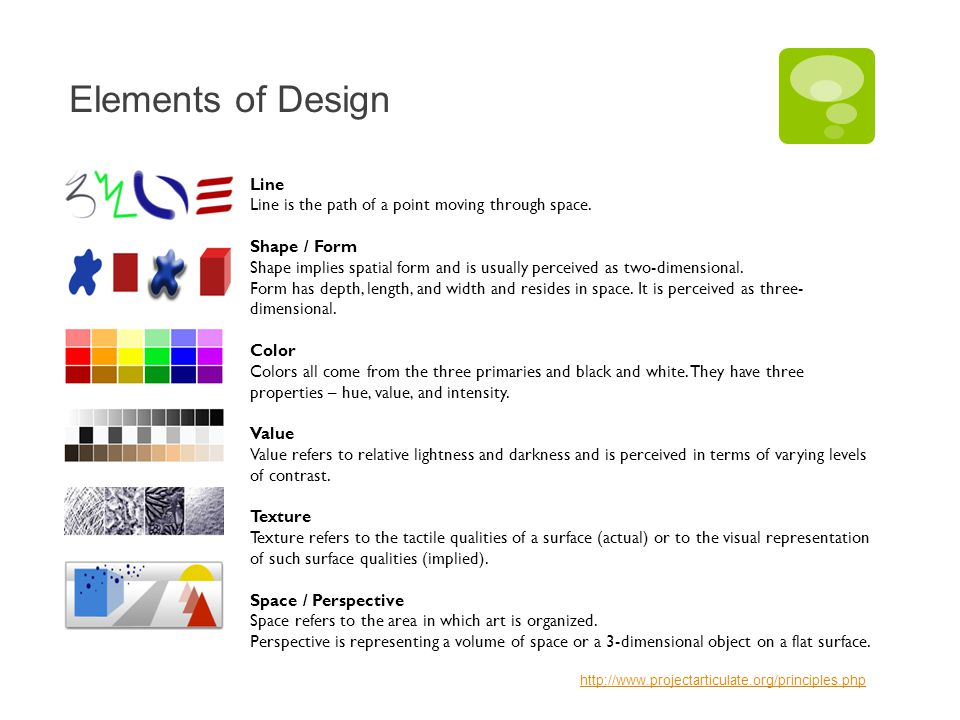 Elements of Design Line Line is the path of a point moving through space. Shape / Form Shape implies spatial form and is usually perceived as two-dime