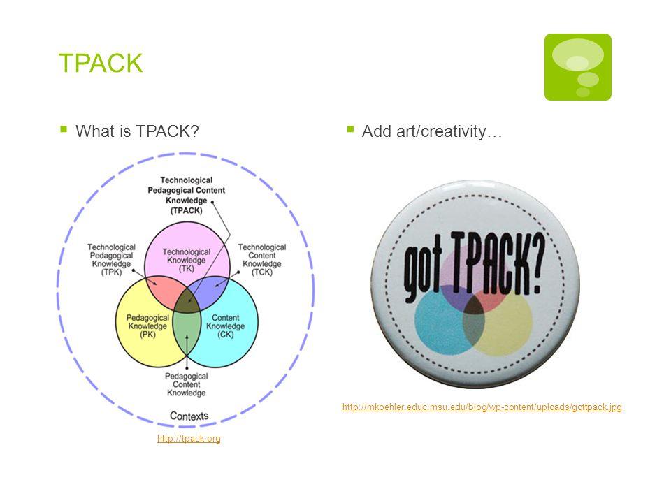 TPACK  What is TPACK?  Add art/creativity… http://tpack.org http://mkoehler.educ.msu.edu/blog/wp-content/uploads/gottpack.jpg