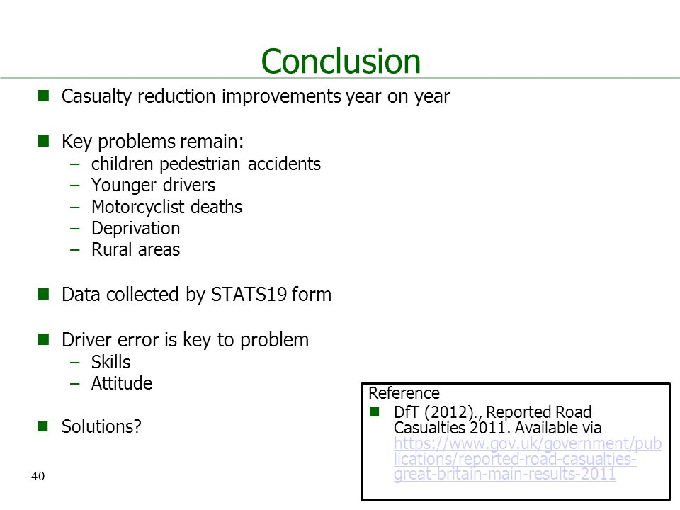 40 Conclusion Casualty reduction improvements year on year Key problems remain: –children pedestrian accidents –Younger drivers –Motorcyclist deaths –Deprivation –Rural areas Data collected by STATS19 form Driver error is key to problem –Skills –Attitude Solutions.