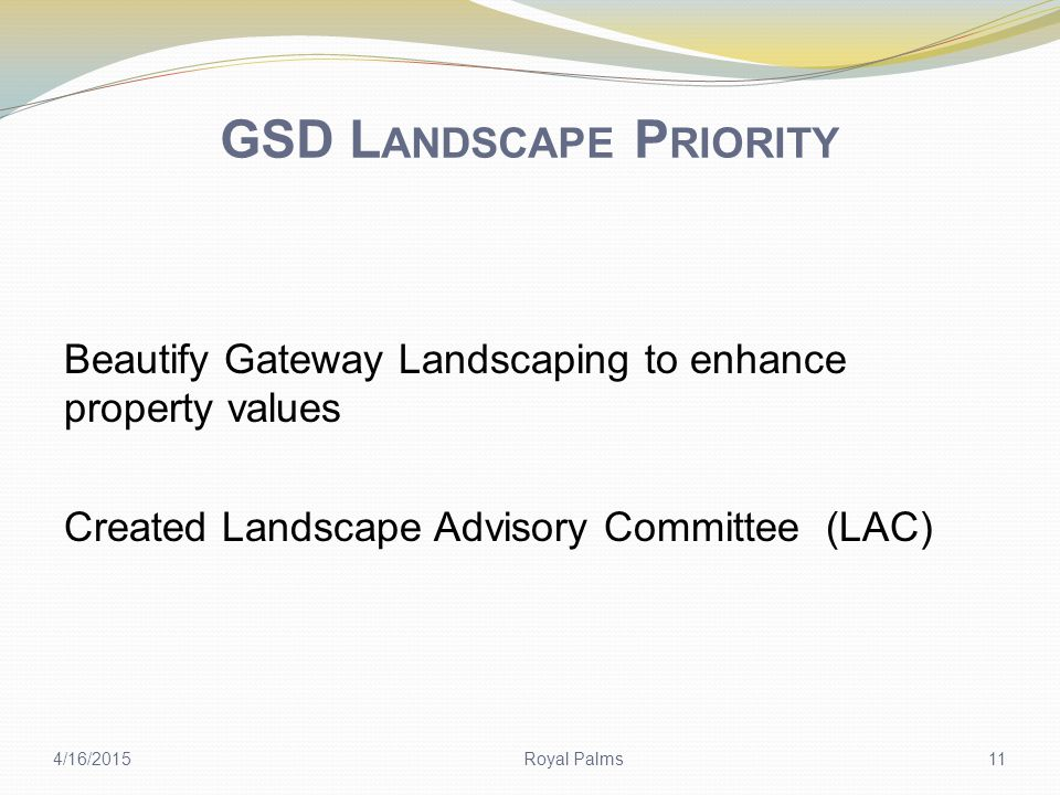 GSD L ANDSCAPE P RIORITY Beautify Gateway Landscaping to enhance property values Created Landscape Advisory Committee (LAC) 4/16/2015Royal Palms11