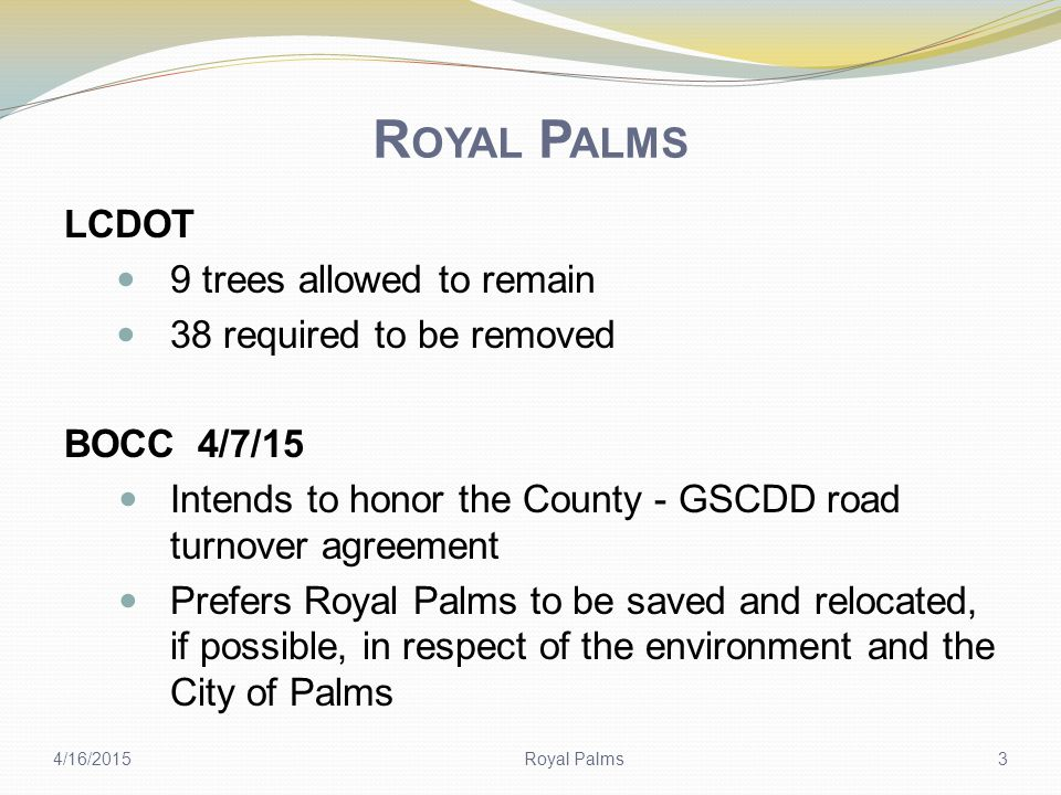 R OYAL P ALMS LCDOT 9 trees allowed to remain 38 required to be removed BOCC 4/7/15 Intends to honor the County - GSCDD road turnover agreement Prefers Royal Palms to be saved and relocated, if possible, in respect of the environment and the City of Palms 4/16/2015Royal Palms3