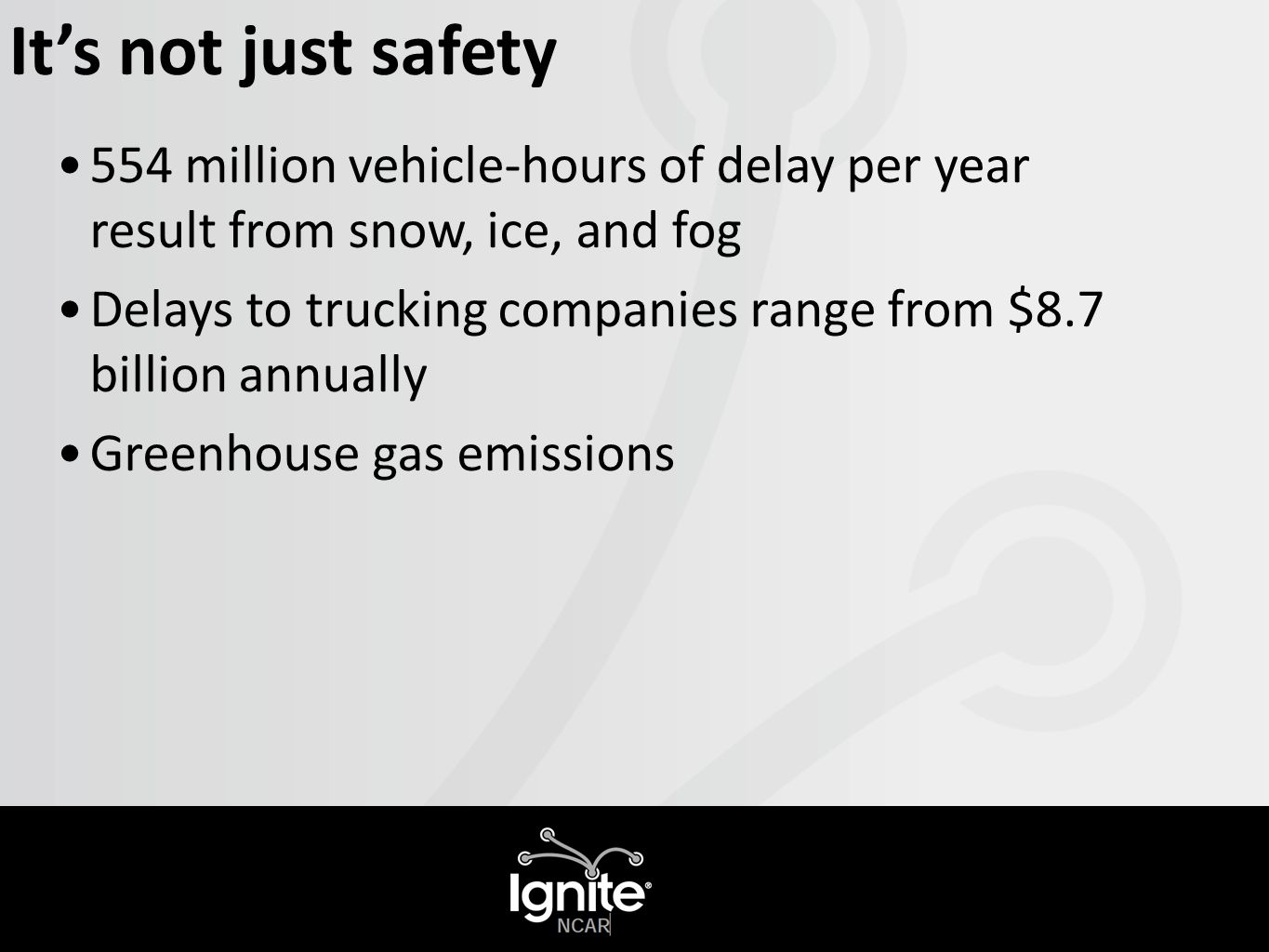 It's not just safety 554 million vehicle-hours of delay per year result from snow, ice, and fog Delays to trucking companies range from $8.7 billion annually Greenhouse gas emissions