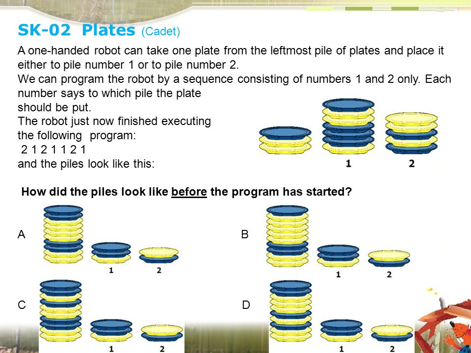 SK-02 Plates (Cadet) A one-handed robot can take one plate from the leftmost pile of plates and place it either to pile number 1 or to pile number 2.