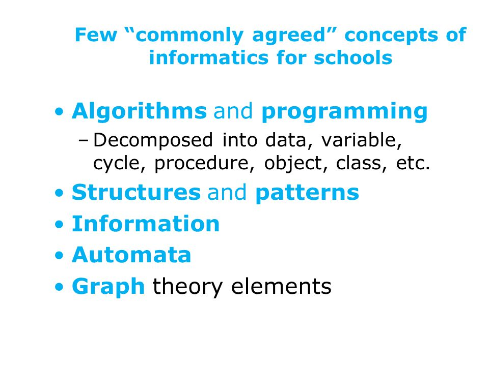 Few commonly agreed concepts of informatics for schools Algorithms and programming –Decomposed into data, variable, cycle, procedure, object, class, etc.
