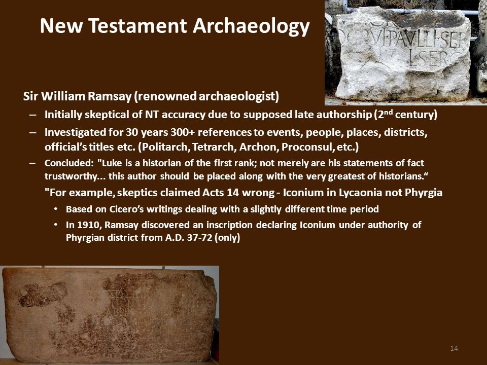 14 New Testament Archaeology Sir William Ramsay (renowned archaeologist) – Initially skeptical of NT accuracy due to supposed late authorship (2 nd century) – Investigated for 30 years 300+ references to events, people, places, districts, official's titles etc.