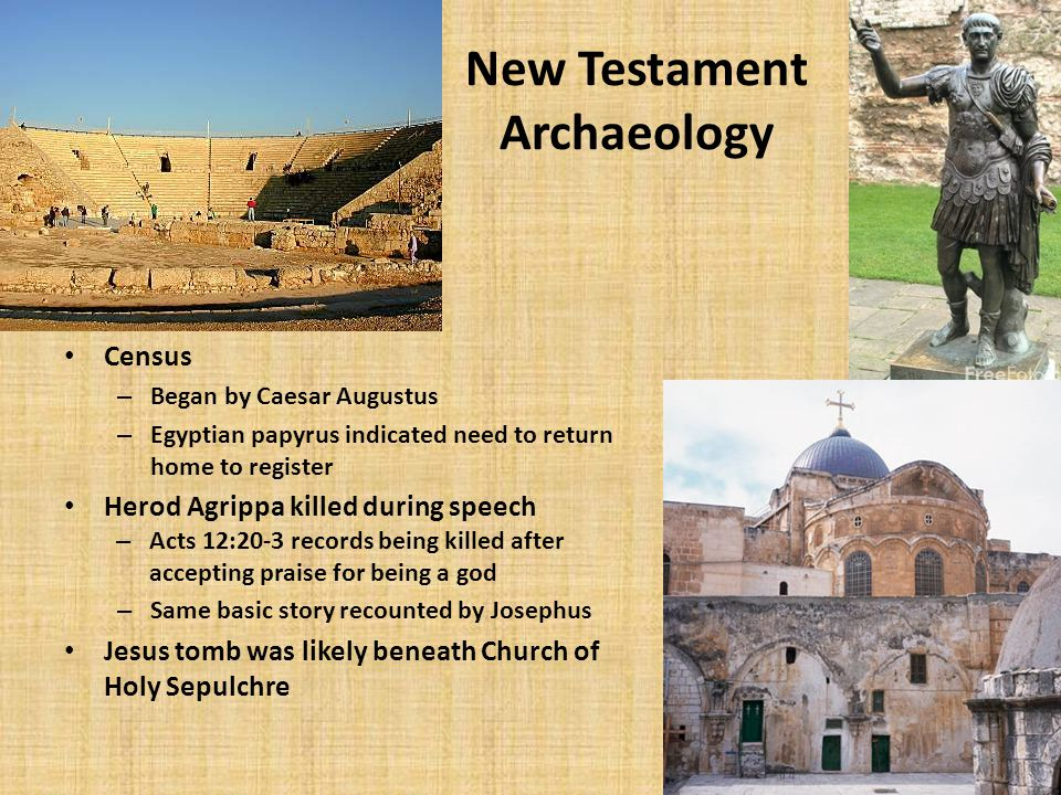 New Testament Archaeology Census – Began by Caesar Augustus – Egyptian papyrus indicated need to return home to register Herod Agrippa killed during speech – Acts 12:20-3 records being killed after accepting praise for being a god – Same basic story recounted by Josephus Jesus tomb was likely beneath Church of Holy Sepulchre 15