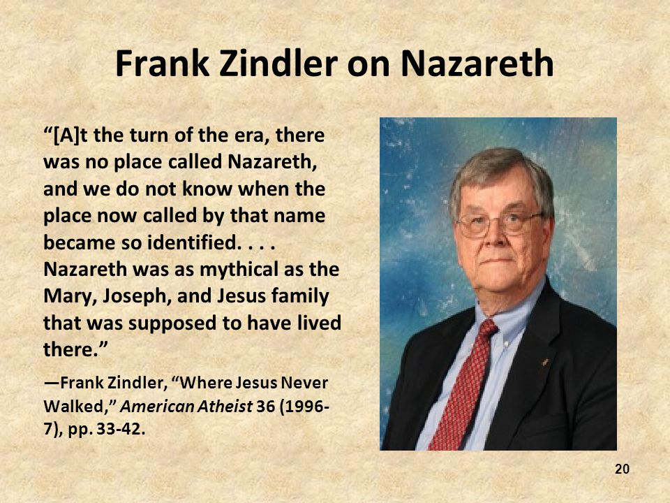 20 Frank Zindler on Nazareth [A]t the turn of the era, there was no place called Nazareth, and we do not know when the place now called by that name became so identified....