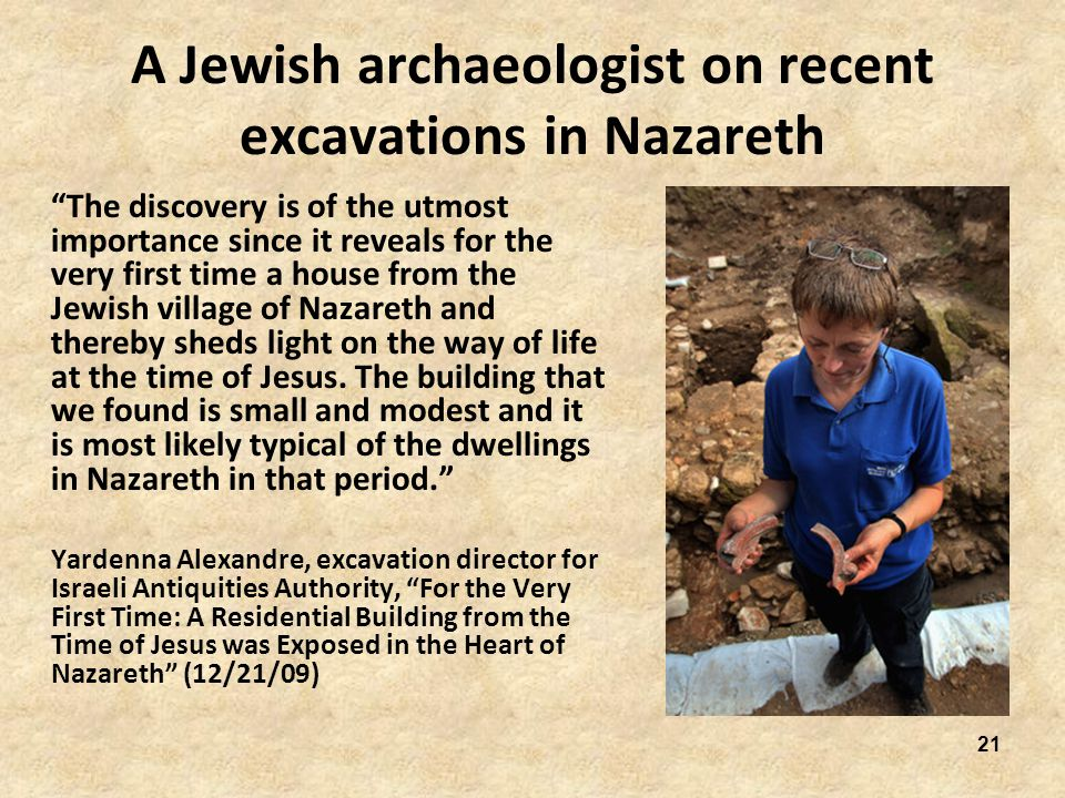 21 A Jewish archaeologist on recent excavations in Nazareth The discovery is of the utmost importance since it reveals for the very first time a house from the Jewish village of Nazareth and thereby sheds light on the way of life at the time of Jesus.