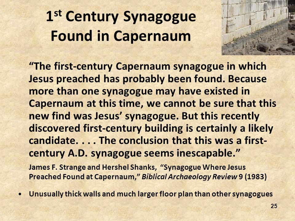 25 1 st Century Synagogue Found in Capernaum The first-century Capernaum synagogue in which Jesus preached has probably been found.