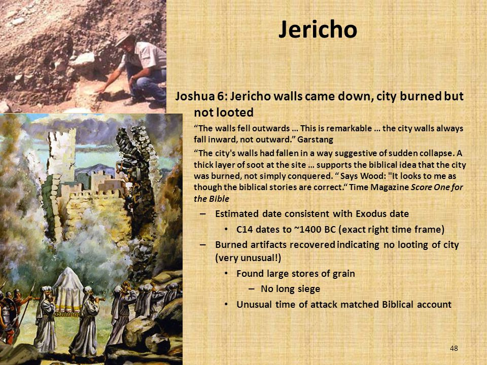 48 Jericho Joshua 6: Jericho walls came down, city burned but not looted The walls fell outwards … This is remarkable … the city walls always fall inward, not outward. Garstang The city s walls had fallen in a way suggestive of sudden collapse.