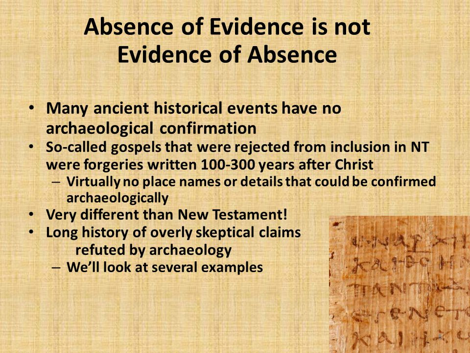 5 Absence of Evidence is not Evidence of Absence Many ancient historical events have no archaeological confirmation So-called gospels that were rejected from inclusion in NT were forgeries written 100-300 years after Christ – Virtually no place names or details that could be confirmed archaeologically Very different than New Testament.