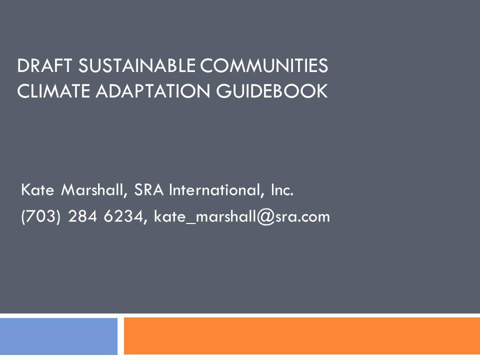 DRAFT SUSTAINABLE COMMUNITIES CLIMATE ADAPTATION GUIDEBOOK Kate Marshall, SRA International, Inc.