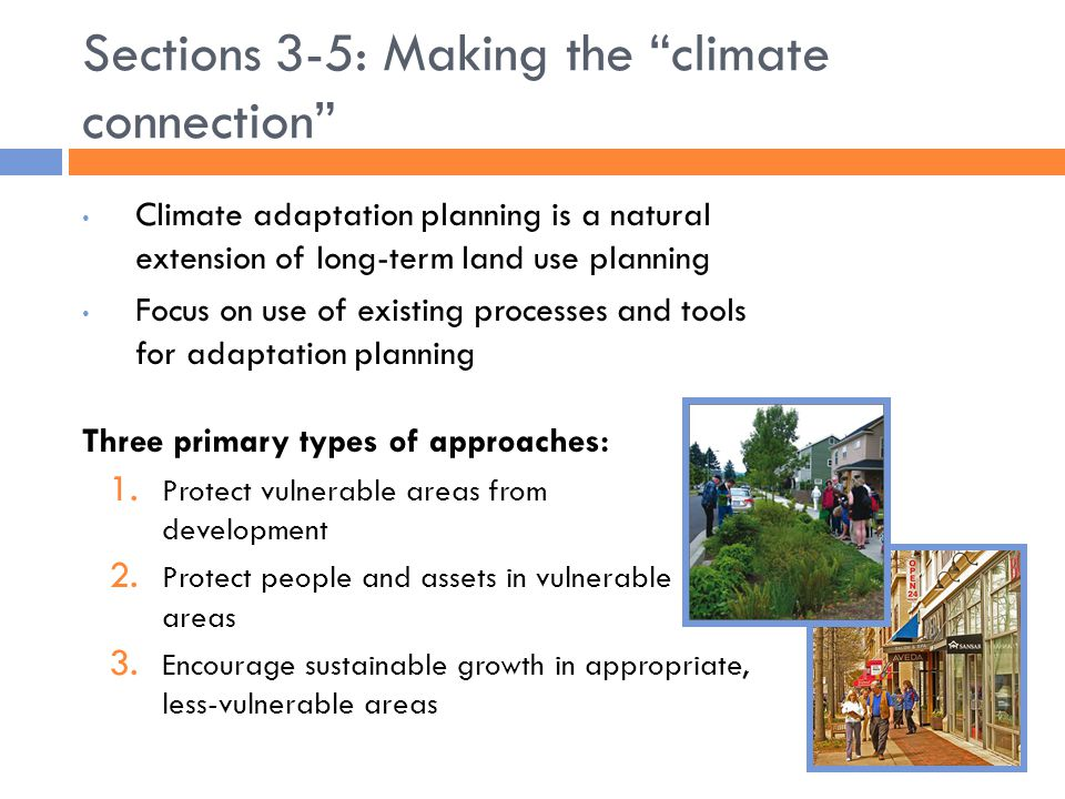 Sections 3-5: Making the climate connection Climate adaptation planning is a natural extension of long-term land use planning Focus on use of existing processes and tools for adaptation planning Three primary types of approaches: 1.