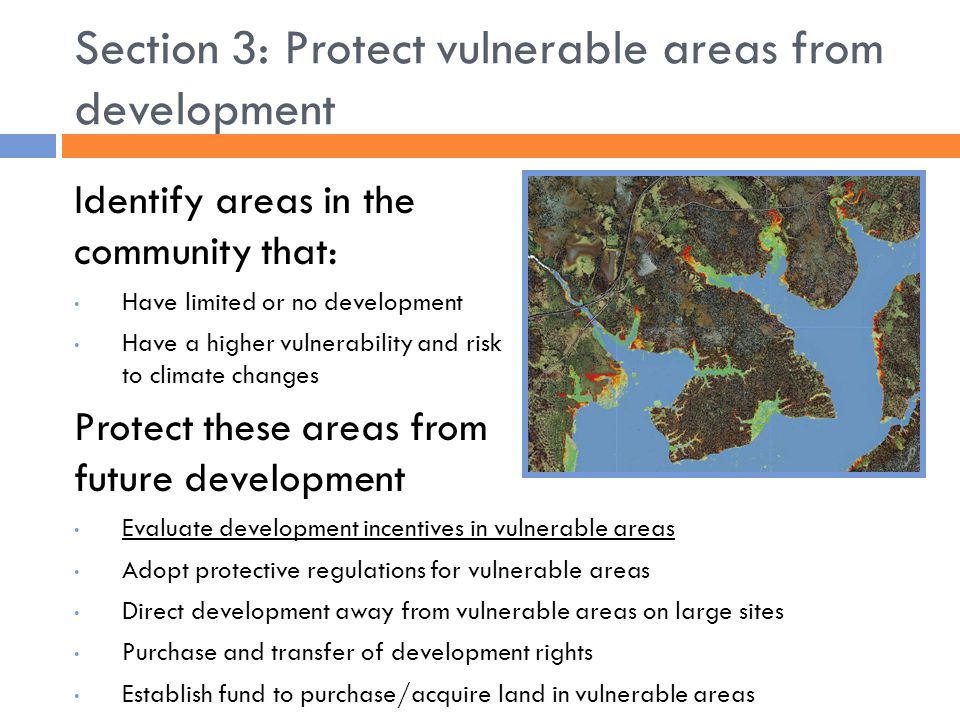 Section 3: Protect vulnerable areas from development Identify areas in the community that: Have limited or no development Have a higher vulnerability and risk to climate changes Protect these areas from future development Evaluate development incentives in vulnerable areas Adopt protective regulations for vulnerable areas Direct development away from vulnerable areas on large sites Purchase and transfer of development rights Establish fund to purchase/acquire land in vulnerable areas