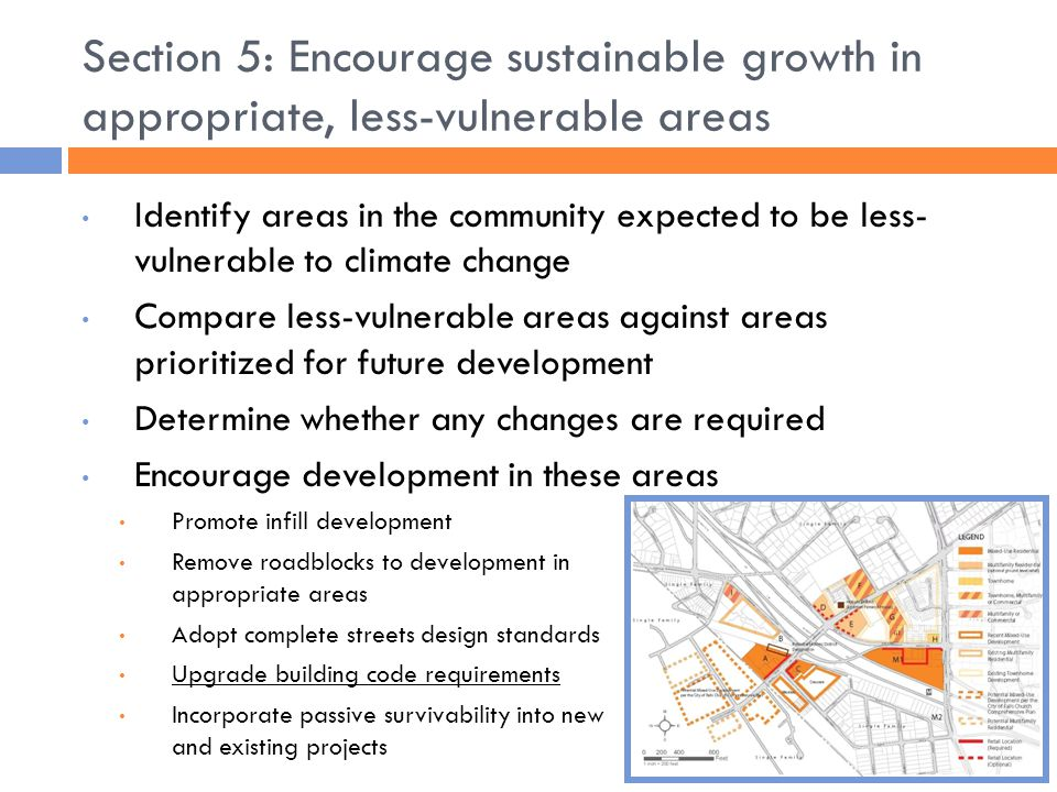 Section 5: Encourage sustainable growth in appropriate, less-vulnerable areas Identify areas in the community expected to be less- vulnerable to climate change Compare less-vulnerable areas against areas prioritized for future development Determine whether any changes are required Encourage development in these areas Promote infill development Remove roadblocks to development in appropriate areas Adopt complete streets design standards Upgrade building code requirements Incorporate passive survivability into new and existing projects
