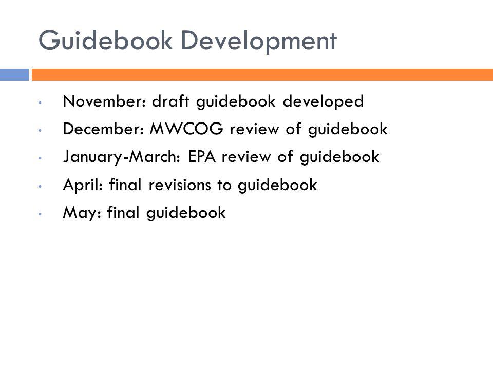 Guidebook Development November: draft guidebook developed December: MWCOG review of guidebook January-March: EPA review of guidebook April: final revisions to guidebook May: final guidebook