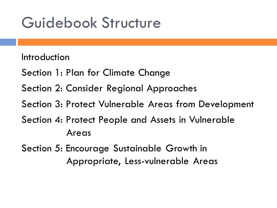 Guidebook Structure Introduction Section 1: Plan for Climate Change Section 2: Consider Regional Approaches Section 3: Protect Vulnerable Areas from Development Section 4: Protect People and Assets in Vulnerable Areas Section 5: Encourage Sustainable Growth in Appropriate, Less-vulnerable Areas