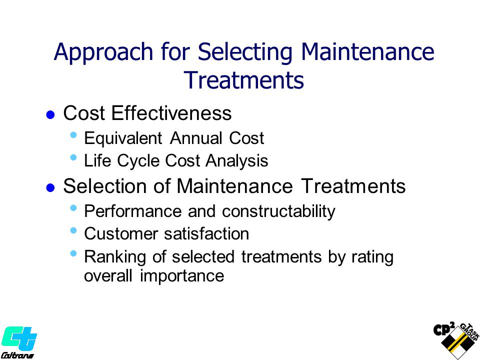 Approach for Selecting Maintenance Treatments Cost Effectiveness Equivalent Annual Cost Life Cycle Cost Analysis Selection of Maintenance Treatments Performance and constructability Customer satisfaction Ranking of selected treatments by rating overall importance