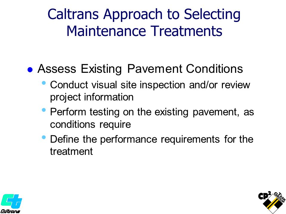 Caltrans Approach to Selecting Maintenance Treatments Assess Existing Pavement Conditions Conduct visual site inspection and/or review project information Perform testing on the existing pavement, as conditions require Define the performance requirements for the treatment