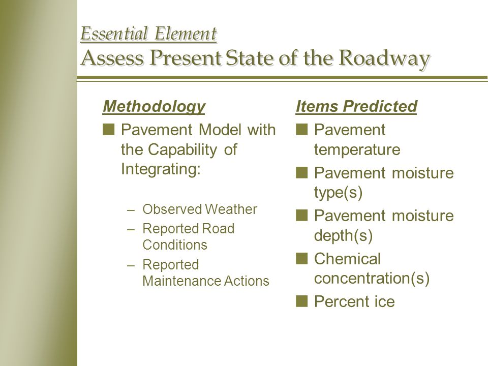 Essential Element Assess Present State of the Roadway Methodology nPavement Model with the Capability of Integrating: –Observed Weather –Reported Road Conditions –Reported Maintenance Actions Items Predicted nPavement temperature nPavement moisture type(s) nPavement moisture depth(s) nChemical concentration(s) nPercent ice
