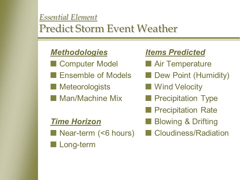 Essential Element Predict Storm Event Weather Methodologies nComputer Model nEnsemble of Models nMeteorologists nMan/Machine Mix Time Horizon nNear-term (<6 hours) nLong-term Items Predicted nAir Temperature nDew Point (Humidity) nWind Velocity nPrecipitation Type nPrecipitation Rate nBlowing & Drifting nCloudiness/Radiation
